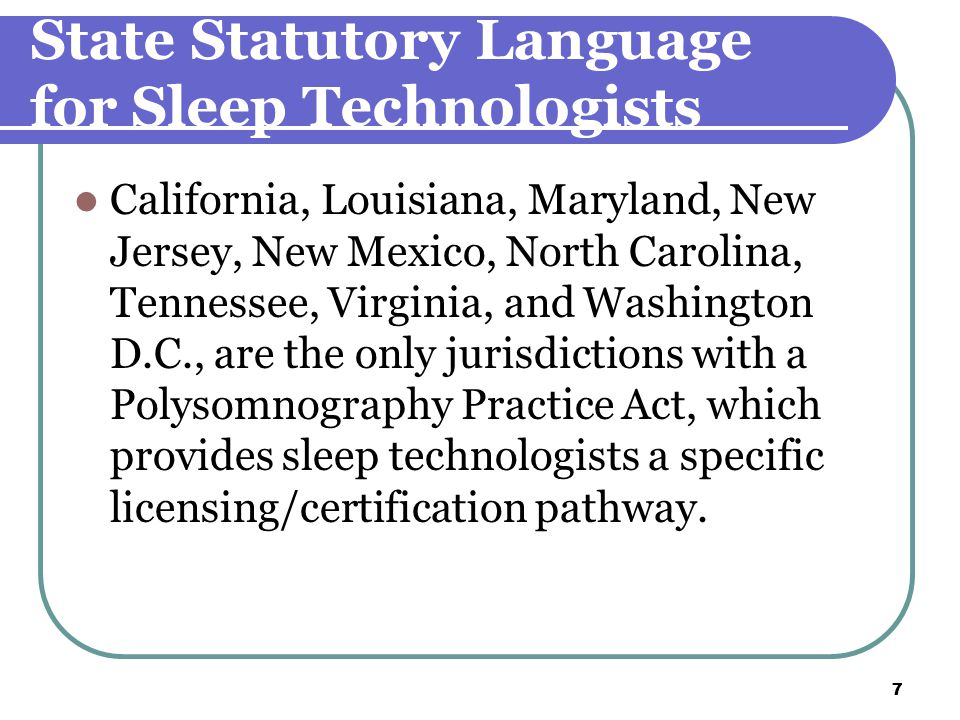 7 7 State Statutory Language for Sleep Technologists California, Louisiana, Maryland, New Jersey, New Mexico, North Carolina, Tennessee, Virginia, and Washington D.C., are the only jurisdictions with a Polysomnography Practice Act, which provides sleep technologists a specific licensing/certification pathway.