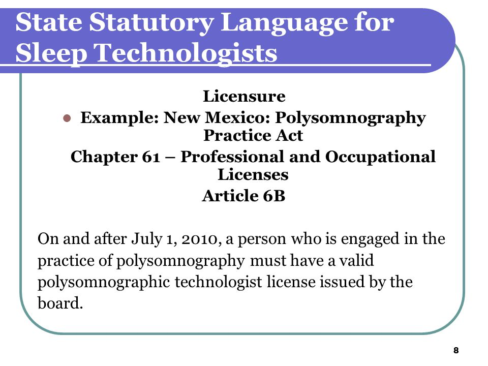 8 8 State Statutory Language for Sleep Technologists Licensure Example: New Mexico: Polysomnography Practice Act Chapter 61 – Professional and Occupational Licenses Article 6B On and after July 1, 2010, a person who is engaged in the practice of polysomnography must have a valid polysomnographic technologist license issued by the board.