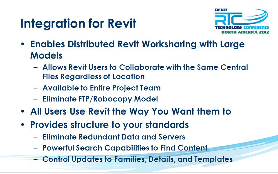 Integration for Revit Enables Distributed Revit Worksharing with Large Models – Allows Revit Users to Collaborate with the Same Central Files Regardless of Location – Available to Entire Project Team – Eliminate FTP/Robocopy Model All Users Use Revit the Way You Want them to Provides structure to your standards – Eliminate Redundant Data and Servers – Powerful Search Capabilities to Find Content – Control Updates to Families, Details, and Templates