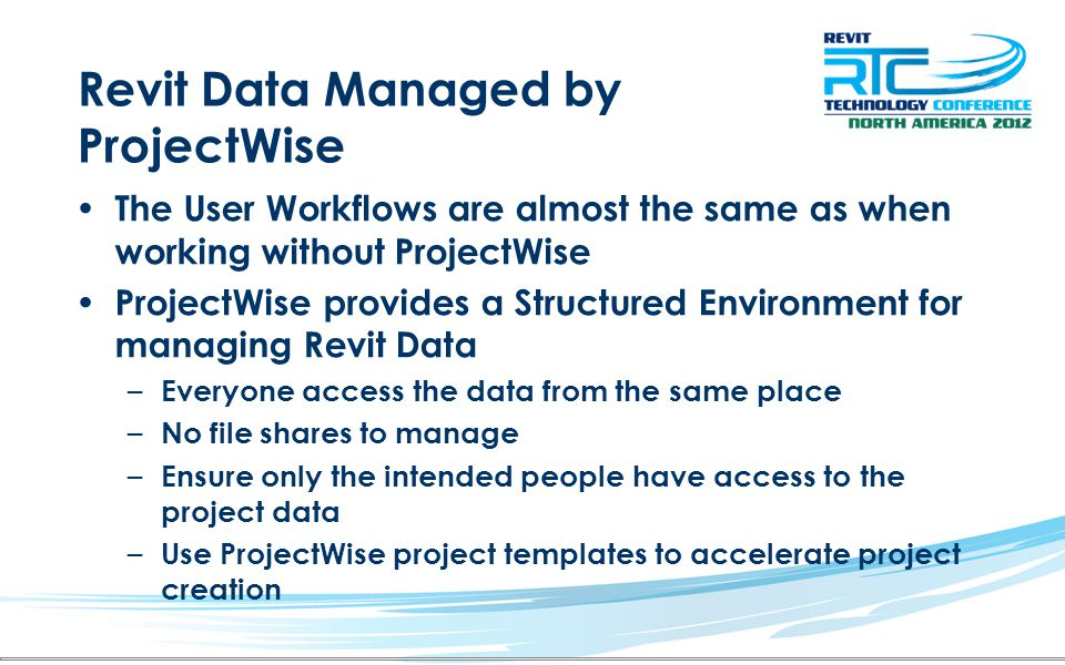 Revit Data Managed by ProjectWise The User Workflows are almost the same as when working without ProjectWise ProjectWise provides a Structured Environ