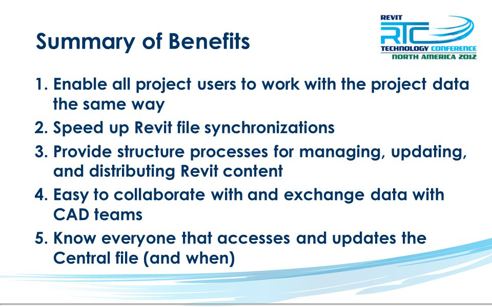 Summary of Benefits 1.Enable all project users to work with the project data the same way 2.Speed up Revit file synchronizations 3.Provide structure processes for managing, updating, and distributing Revit content 4.Easy to collaborate with and exchange data with CAD teams 5.Know everyone that accesses and updates the Central file (and when)
