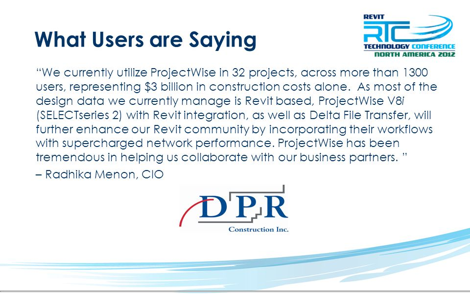 What Users are Saying We currently utilize ProjectWise in 32 projects, across more than 1300 users, representing $3 billion in construction costs alon