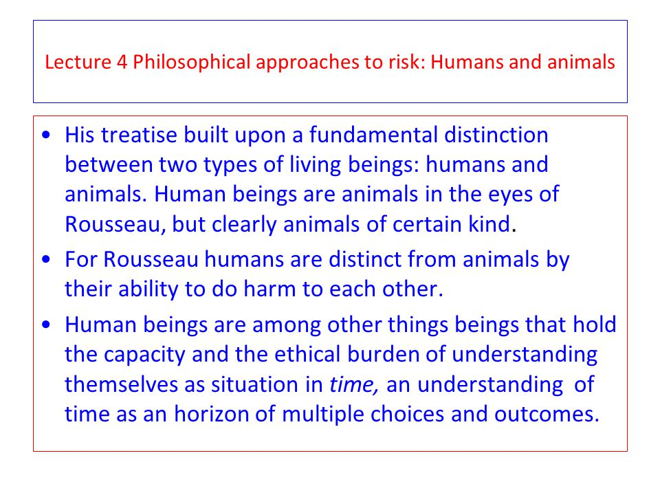 Lecture 4 Philosophical approaches to risk: Humans and animals His treatise built upon a fundamental distinction between two types of living beings: humans and animals.