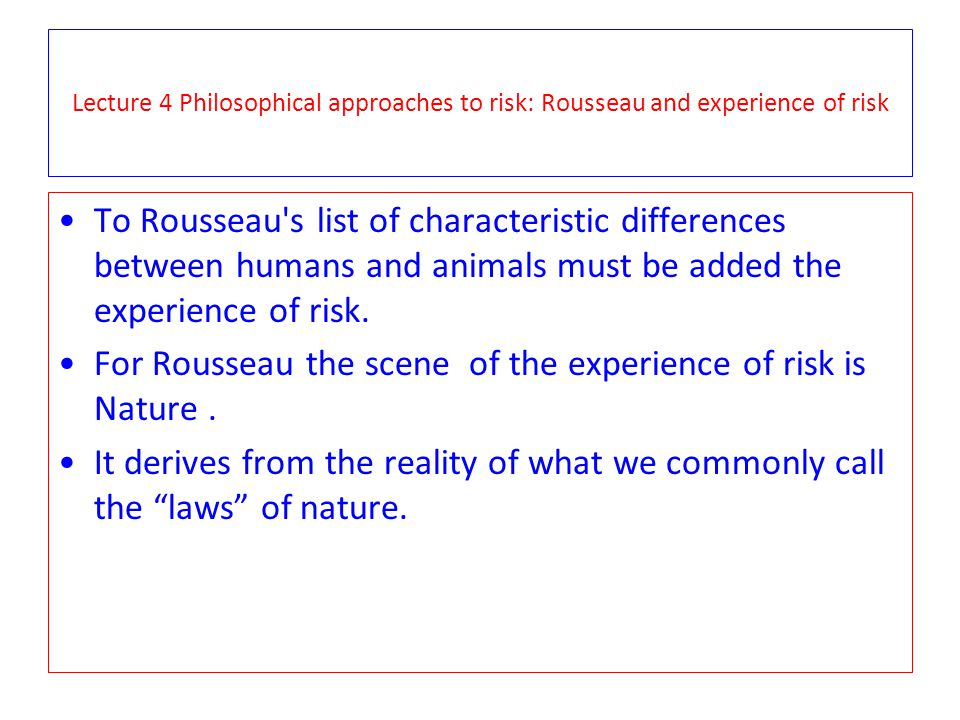 Lecture 4 Philosophical approaches to risk: Rousseau and experience of risk To Rousseau s list of characteristic differences between humans and animals must be added the experience of risk.