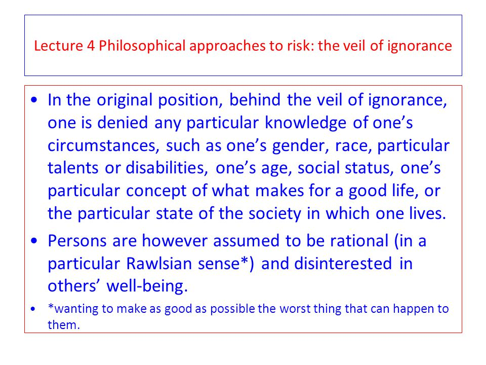 Lecture 4 Philosophical approaches to risk: the veil of ignorance In the original position, behind the veil of ignorance, one is denied any particular knowledge of ones circumstances, such as ones gender, race, particular talents or disabilities, ones age, social status, ones particular concept of what makes for a good life, or the particular state of the society in which one lives.