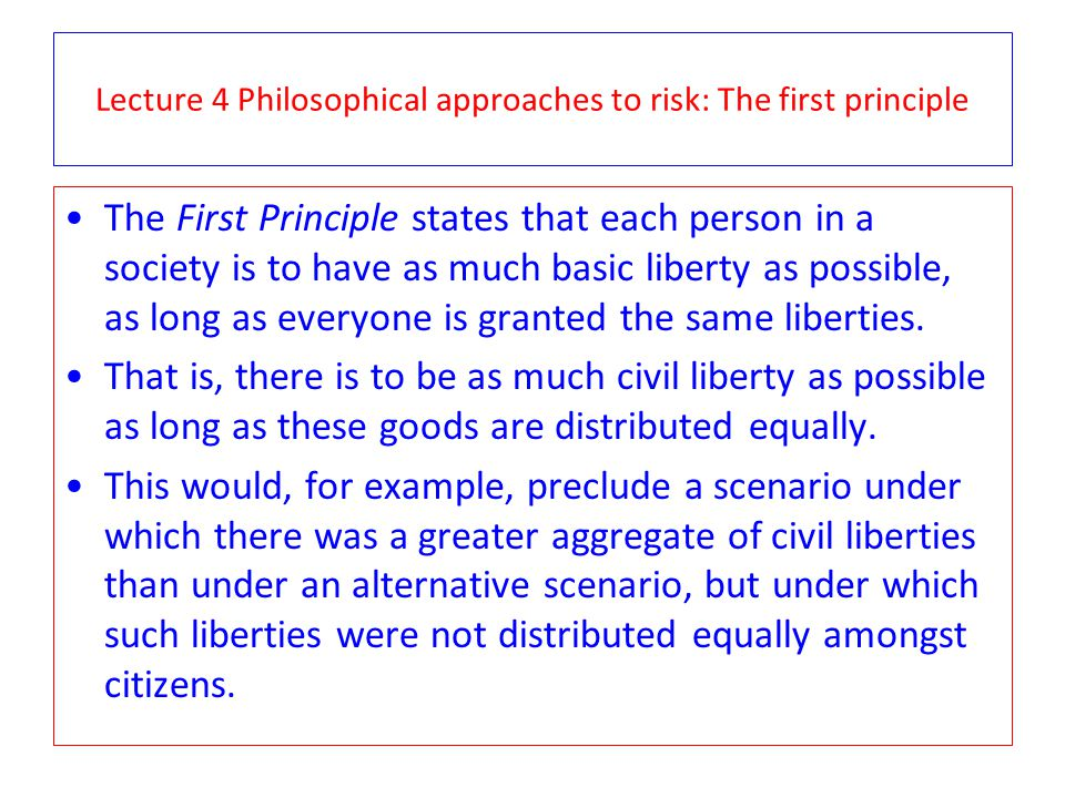 Lecture 4 Philosophical approaches to risk: The first principle The First Principle states that each person in a society is to have as much basic libe