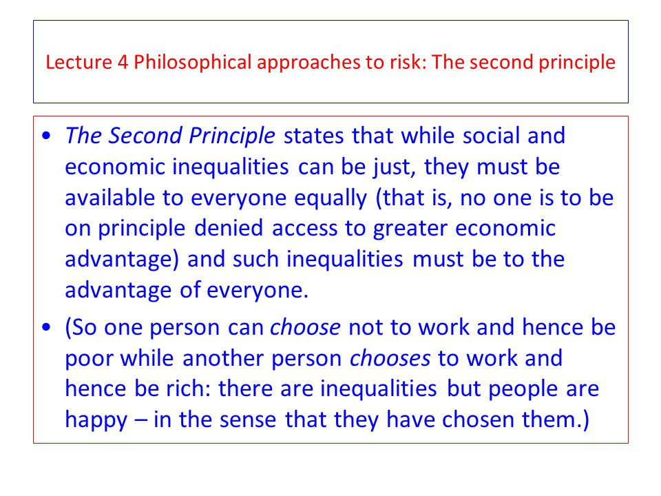 The Second Principle states that while social and economic inequalities can be just, they must be available to everyone equally (that is, no one is to be on principle denied access to greater economic advantage) and such inequalities must be to the advantage of everyone.