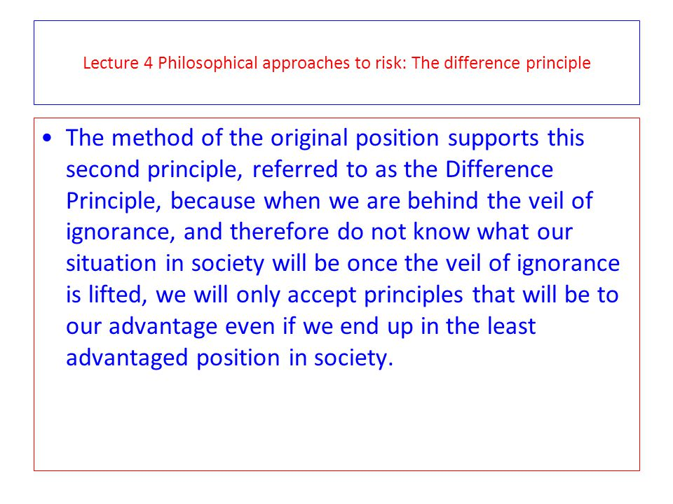 Lecture 4 Philosophical approaches to risk: The difference principle The method of the original position supports this second principle, referred to a