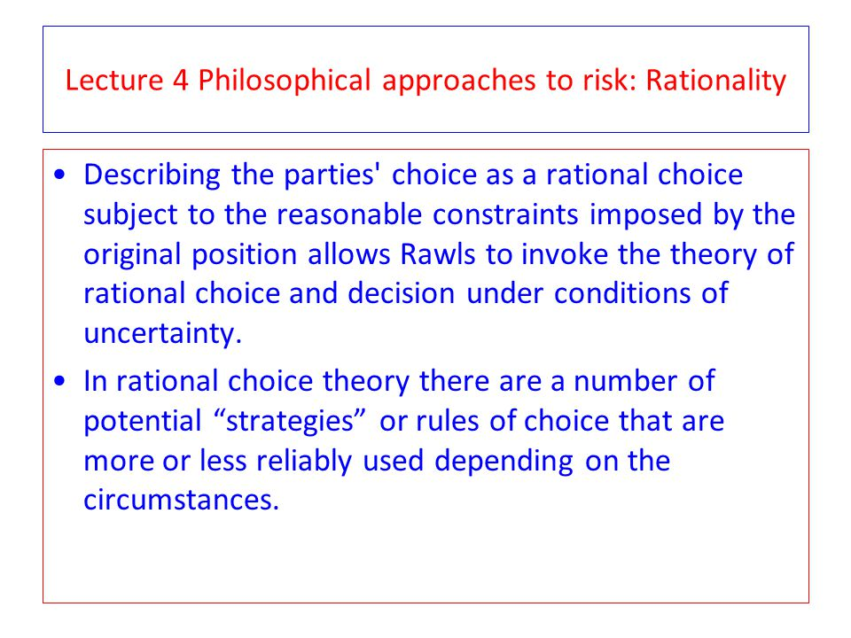 Lecture 4 Philosophical approaches to risk: Rationality Describing the parties' choice as a rational choice subject to the reasonable constraints impo
