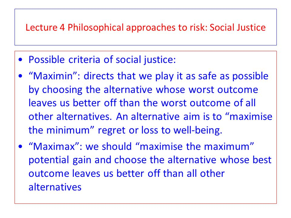 Lecture 4 Philosophical approaches to risk: Social Justice Possible criteria of social justice: Maximin: directs that we play it as safe as possible b