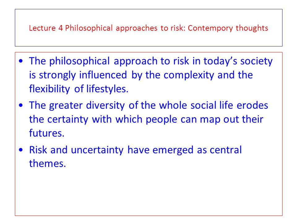 Lecture 4 Philosophical approaches to risk: Contempory thoughts The philosophical approach to risk in todays society is strongly influenced by the com