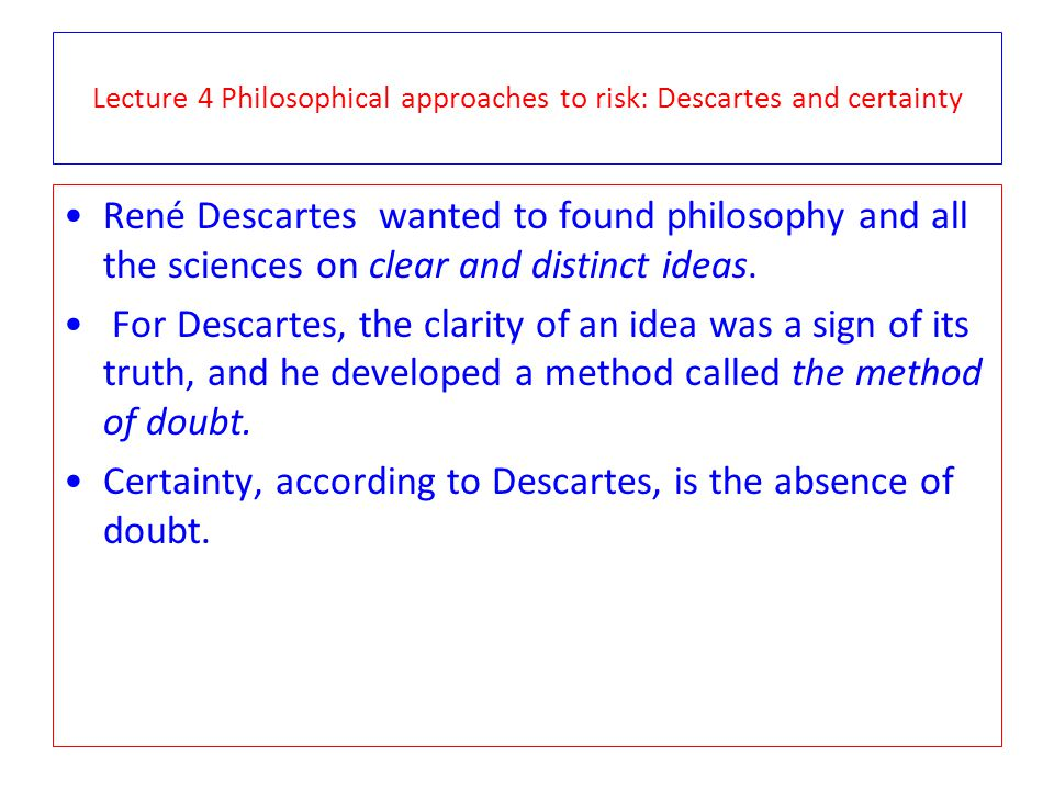 Lecture 4 Philosophical approaches to risk: Descartes and certainty René Descartes wanted to found philosophy and all the sciences on clear and distinct ideas.