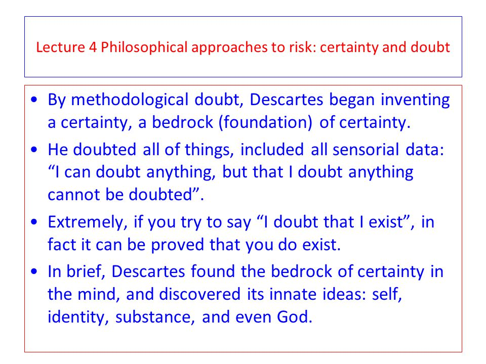 Lecture 4 Philosophical approaches to risk: certainty and doubt By methodological doubt, Descartes began inventing a certainty, a bedrock (foundation) of certainty.