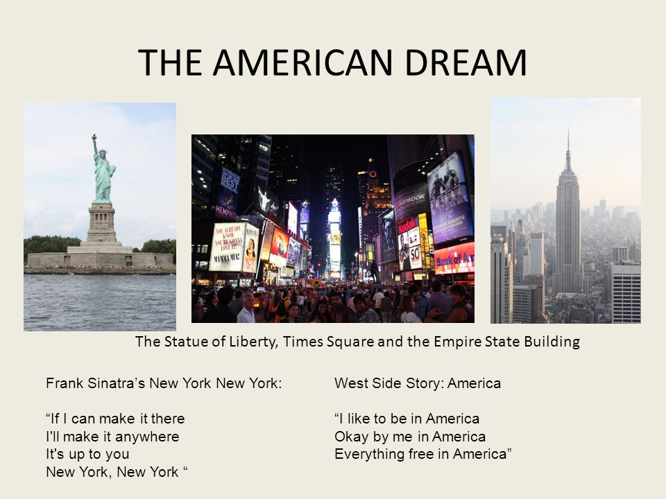 THE AMERICAN DREAM Frank Sinatras New York New York: If I can make it there I ll make it anywhere It s up to you New York, New York The Statue of Liberty, Times Square and the Empire State Building West Side Story: America I like to be in America Okay by me in America Everything free in America