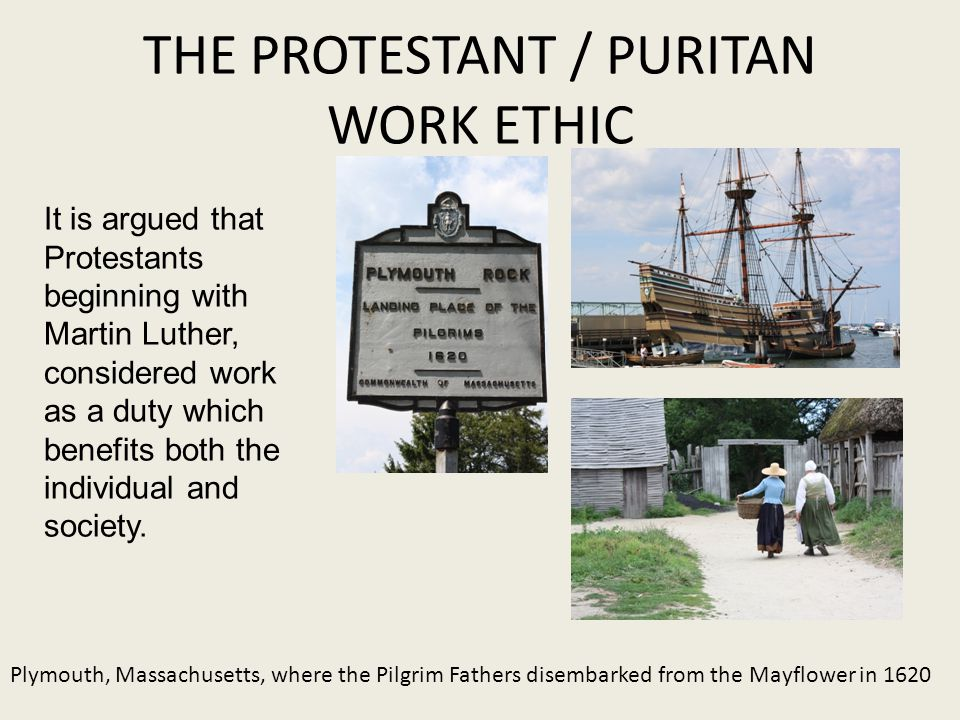 THE PROTESTANT / PURITAN WORK ETHIC Plymouth, Massachusetts, where the Pilgrim Fathers disembarked from the Mayflower in 1620 It is argued that Protestants beginning with Martin Luther, considered work as a duty which benefits both the individual and society.