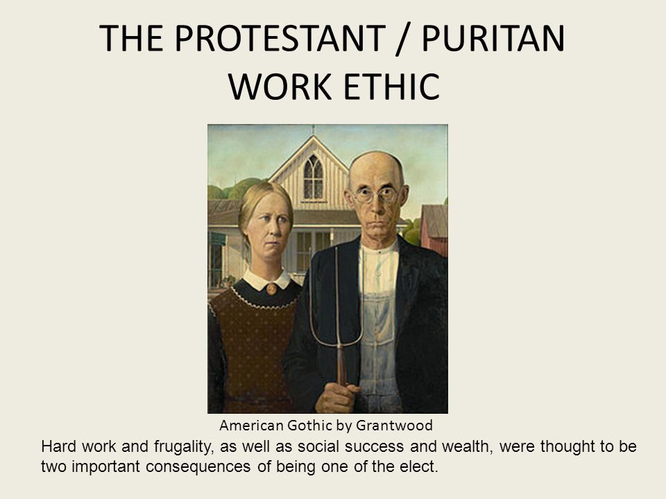 THE PROTESTANT / PURITAN WORK ETHIC American Gothic by Grantwood Hard work and frugality, as well as social success and wealth, were thought to be two important consequences of being one of the elect.
