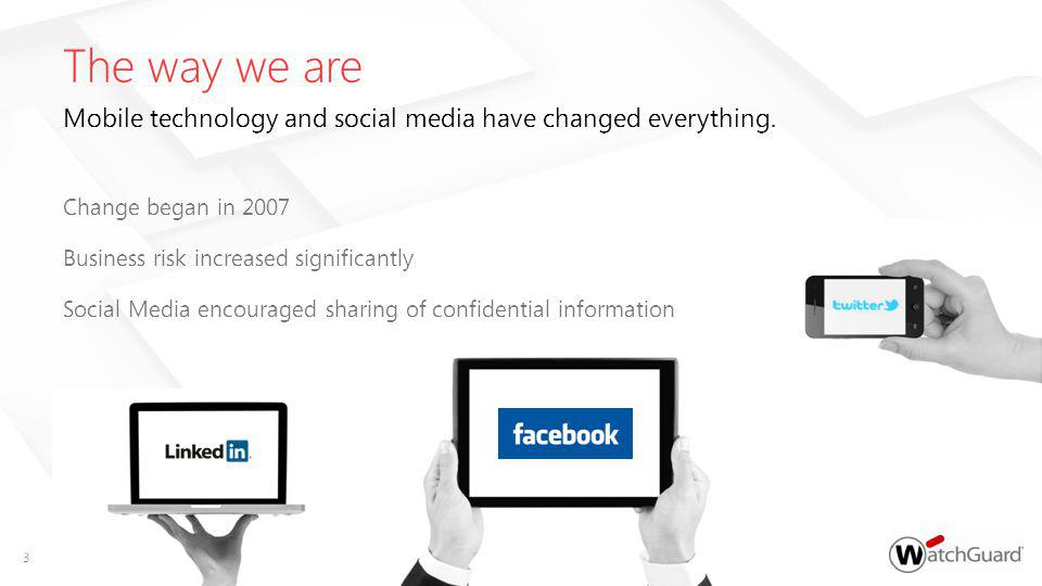 Change began in 2007 Business risk increased significantly Social Media encouraged sharing of confidential information The way we are Mobile technology and social media have changed everything.