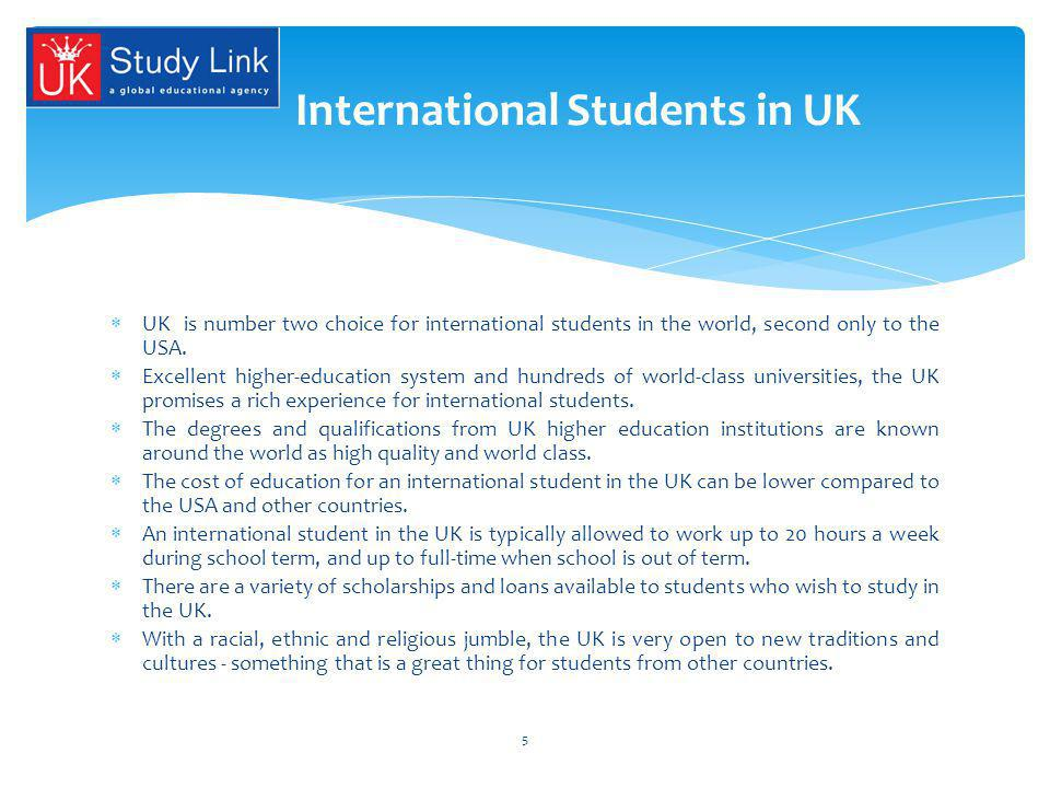 UK is number two choice for international students in the world, second only to the USA. Excellent higher-education system and hundreds of world-class