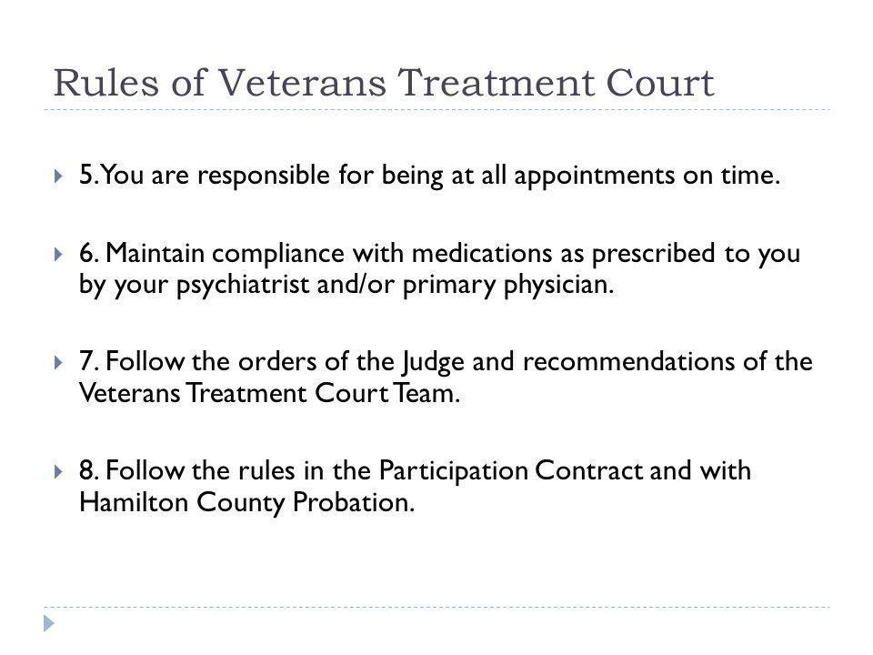 Rules of Veterans Treatment Court 5.You are responsible for being at all appointments on time. 6. Maintain compliance with medications as prescribed t