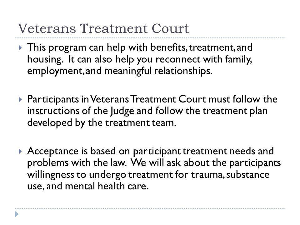 Veterans Treatment Court This program can help with benefits, treatment, and housing. It can also help you reconnect with family, employment, and mean