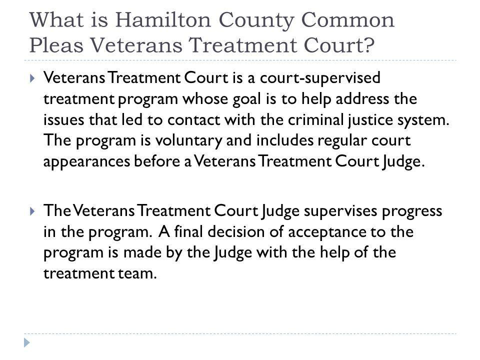 What is Hamilton County Common Pleas Veterans Treatment Court? Veterans Treatment Court is a court-supervised treatment program whose goal is to help
