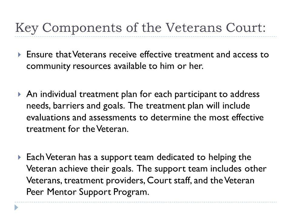 Key Components of the Veterans Court: Ensure that Veterans receive effective treatment and access to community resources available to him or her. An i