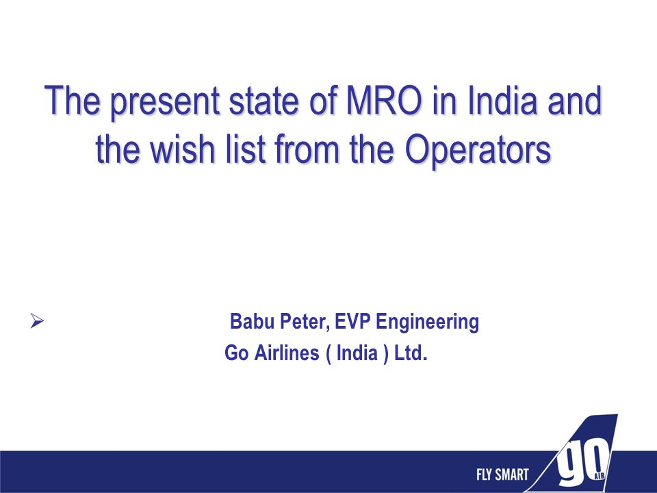 The present state of MRO in India and the wish list from the Operators Babu Peter, EVP Engineering Go Airlines ( India ) Ltd.