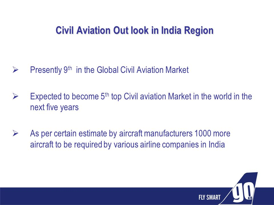 Civil Aviation Out look in India Region Presently 9 th in the Global Civil Aviation Market Expected to become 5 th top Civil aviation Market in the wo