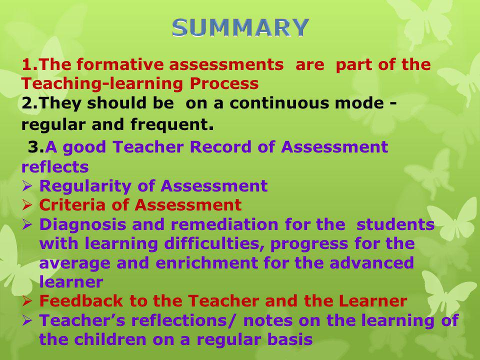 1.The formative assessments are part of the Teaching-learning Process 2.They should be on a continuous mode - regular and frequent. 3.A good Teacher R