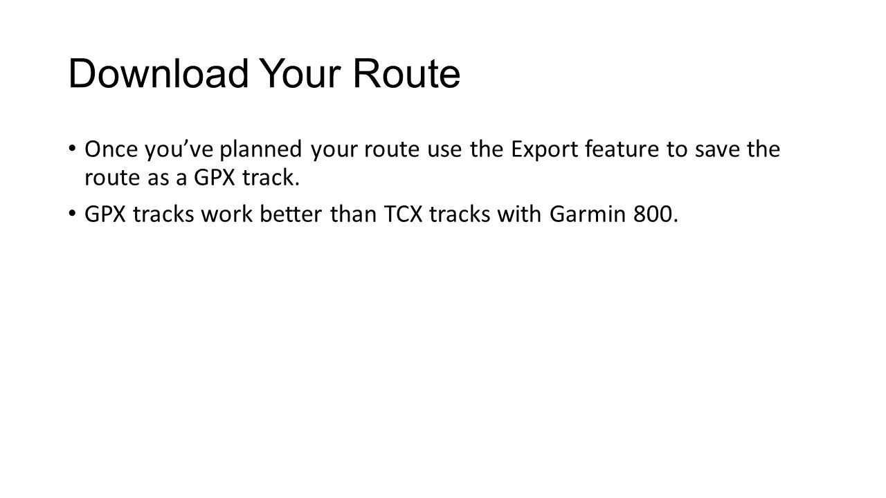 Copy Your Route Onto The Edge 800 Plug the Edge 800 into your computer, wait for it to be recognized and then copy the GPX file you exported into the Garmin\NewFiles folder on the Edge 800.