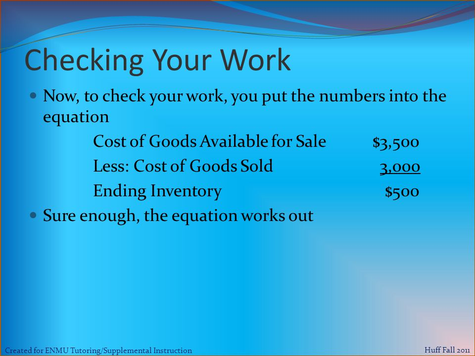 Created for ENMU Tutoring/Supplemental Instruction Huff Fall 2011 Checking Your Work Now, to check your work, you put the numbers into the equation Cost of Goods Available for Sale $3,500 Less: Cost of Goods Sold 3,000 Ending Inventory $500 Sure enough, the equation works out