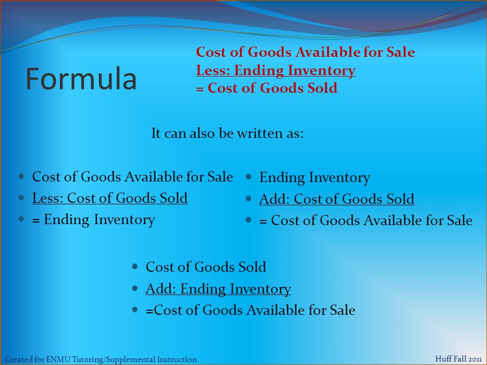 Created for ENMU Tutoring/Supplemental Instruction Huff Fall 2011 Formula Cost of Goods Available for Sale Less: Cost of Goods Sold = Ending Inventory Ending Inventory Add: Cost of Goods Sold = Cost of Goods Available for Sale Cost of Goods Available for Sale Less: Ending Inventory = Cost of Goods Sold It can also be written as: Cost of Goods Sold Add: Ending Inventory =Cost of Goods Available for Sale