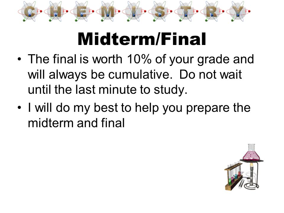 The final is worth 10% of your grade and will always be cumulative. Do not wait until the last minute to study. I will do my best to help you prepare