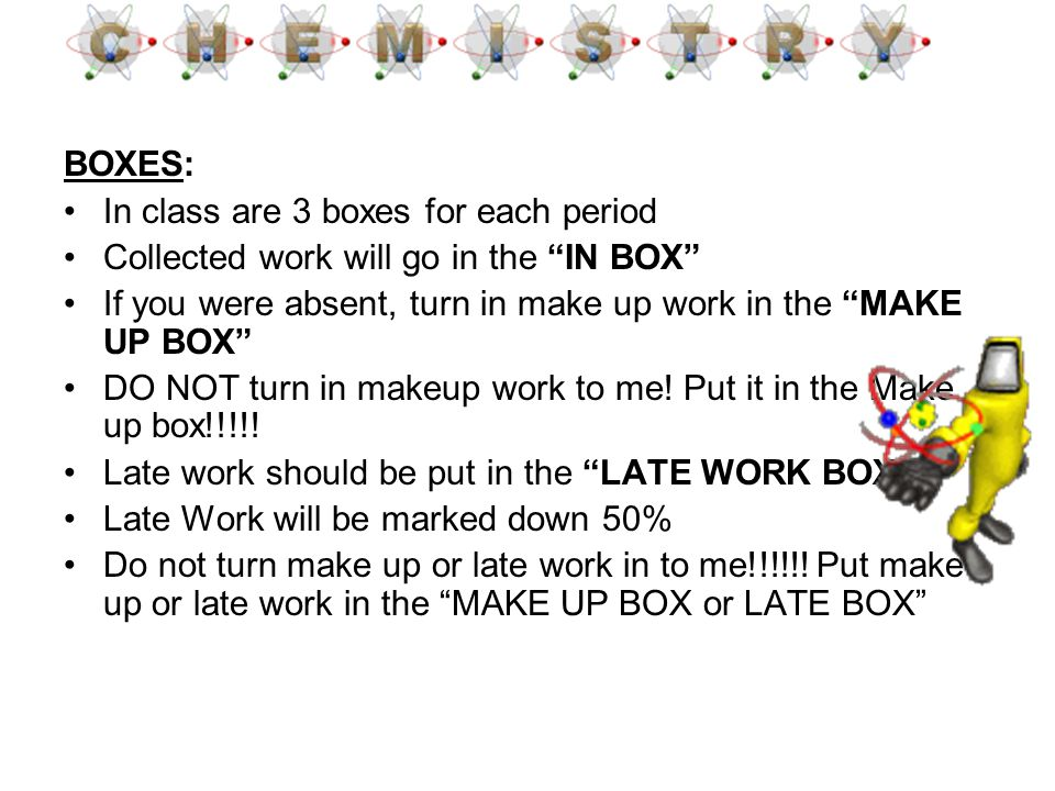 BOXES: In class are 3 boxes for each period Collected work will go in the IN BOX If you were absent, turn in make up work in the MAKE UP BOX DO NOT tu
