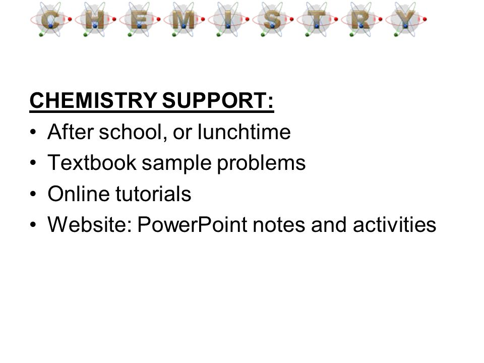 CHEMISTRY SUPPORT: After school, or lunchtime Textbook sample problems Online tutorials Website: PowerPoint notes and activities