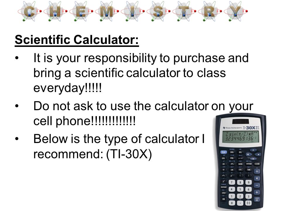 Scientific Calculator: It is your responsibility to purchase and bring a scientific calculator to class everyday!!!!! Do not ask to use the calculator