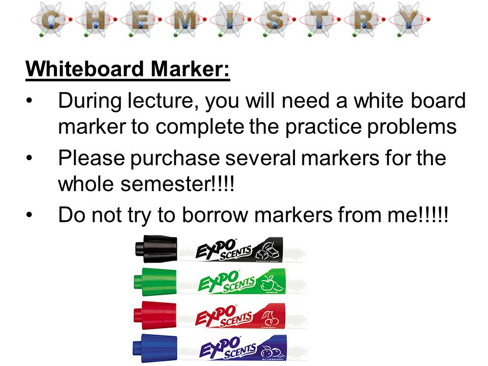 Whiteboard Marker: During lecture, you will need a white board marker to complete the practice problems Please purchase several markers for the whole