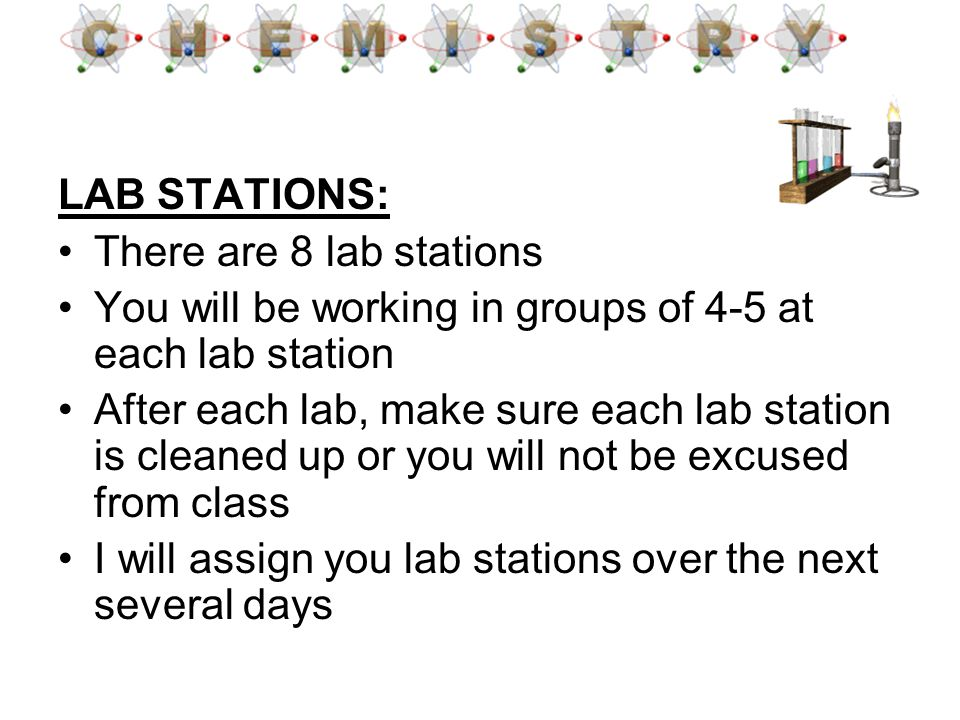 LAB STATIONS: There are 8 lab stations You will be working in groups of 4-5 at each lab station After each lab, make sure each lab station is cleaned