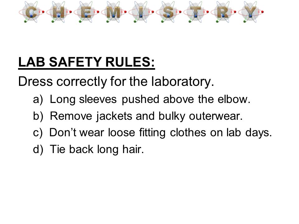 LAB SAFETY RULES: Dress correctly for the laboratory. a) Long sleeves pushed above the elbow. b) Remove jackets and bulky outerwear. c) Dont wear loos