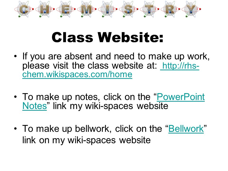 Class Website: If you are absent and need to make up work, please visit the class website at: http://rhs- chem.wikispaces.com/home http://rhs- chem.wi