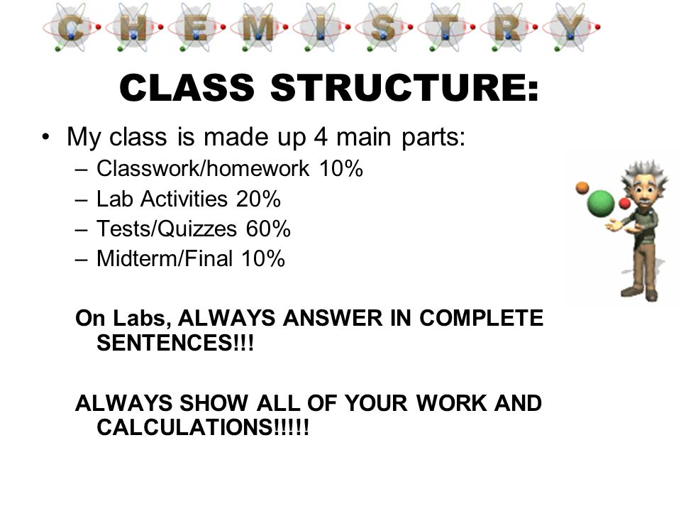 My class is made up 4 main parts: –C–Classwork/homework 10% –L–Lab Activities 20% –T–Tests/Quizzes 60% –M–Midterm/Final 10% On Labs, ALWAYS ANSWER IN