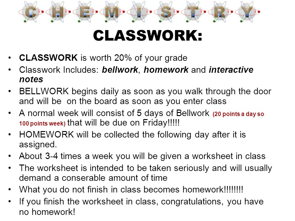 CLASSWORK: CLASSWORK is worth 20% of your grade Classwork Includes: bellwork, homework and interactive notes BELLWORK begins daily as soon as you walk