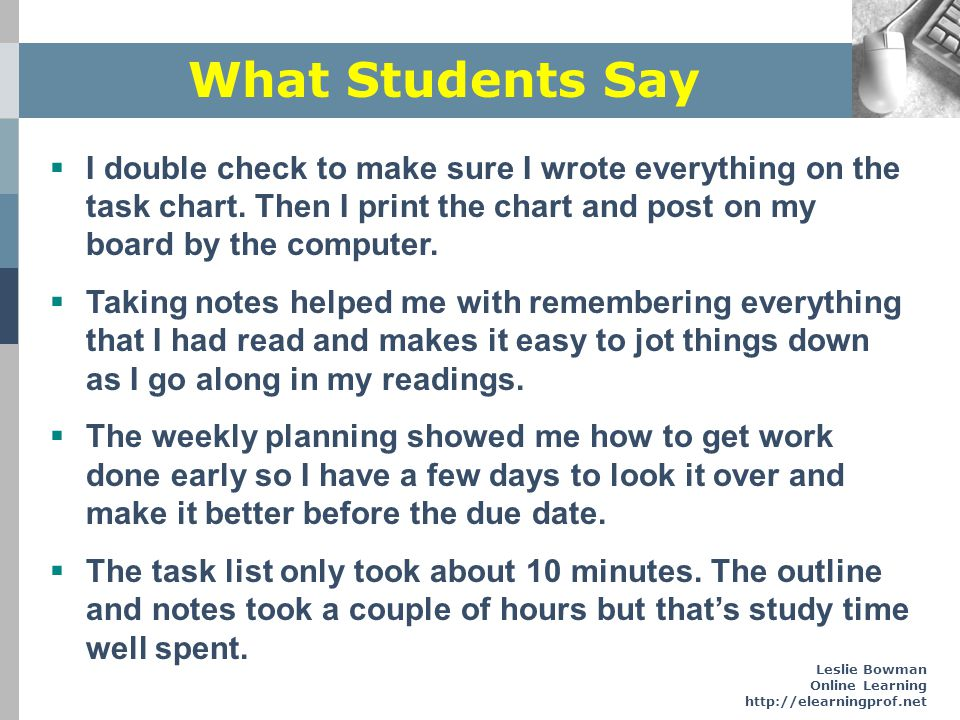 Leslie Bowman Online Learning http://elearningprof.net What Students Say I double check to make sure I wrote everything on the task chart. Then I prin