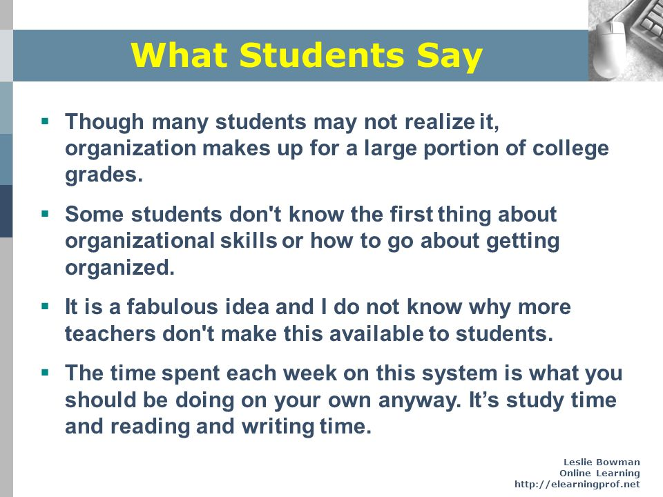 Leslie Bowman Online Learning http://elearningprof.net What Students Say Though many students may not realize it, organization makes up for a large po