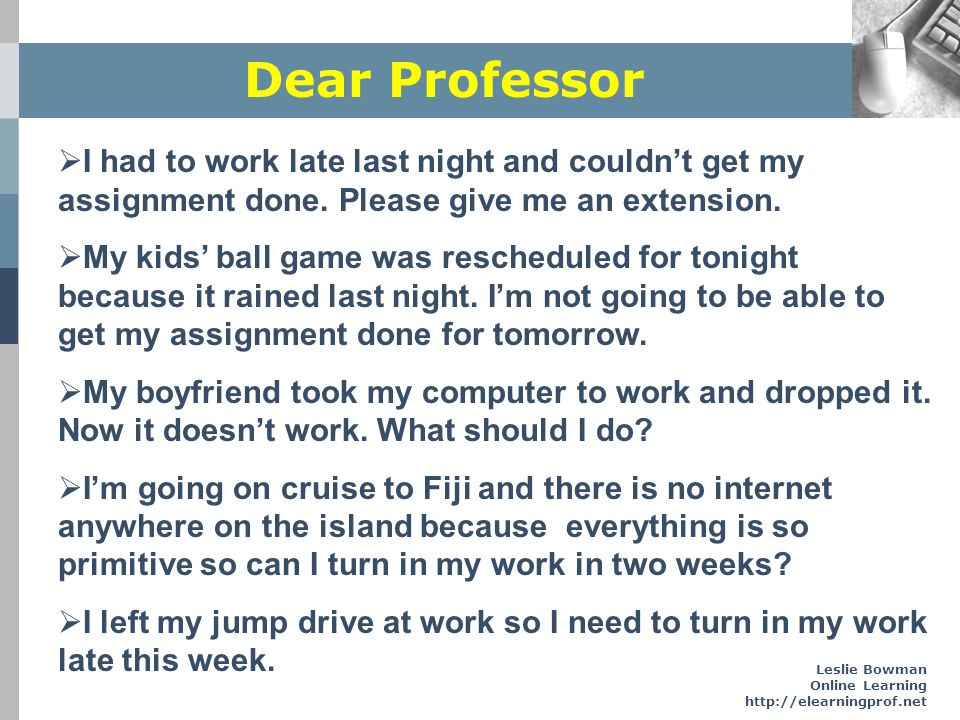 Leslie Bowman Online Learning http://elearningprof.net Dear Professor I had to work late last night and couldnt get my assignment done. Please give me