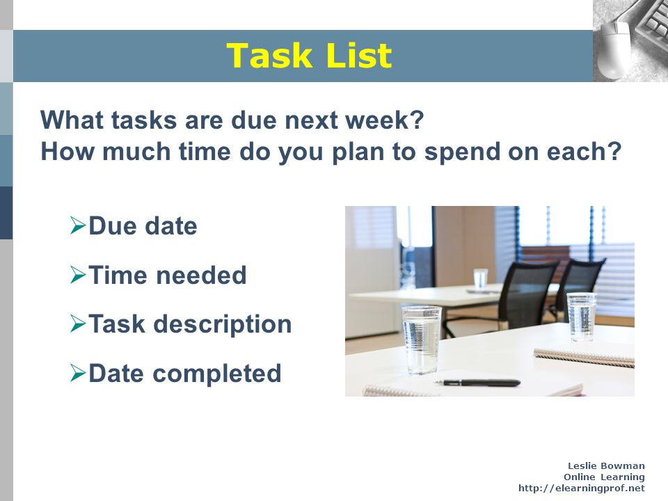Leslie Bowman Online Learning http://elearningprof.net Task List What tasks are due next week? How much time do you plan to spend on each? Due date Ti
