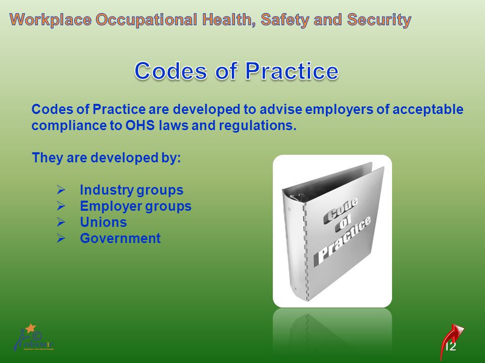 12 Codes of Practice are developed to advise employers of acceptable compliance to OHS laws and regulations. They are developed by: Industry groups Em