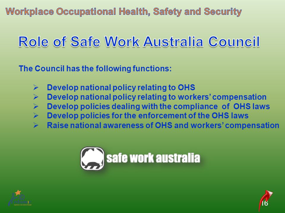 16 The Council has the following functions: Develop national policy relating to OHS Develop national policy relating to workers compensation Develop p