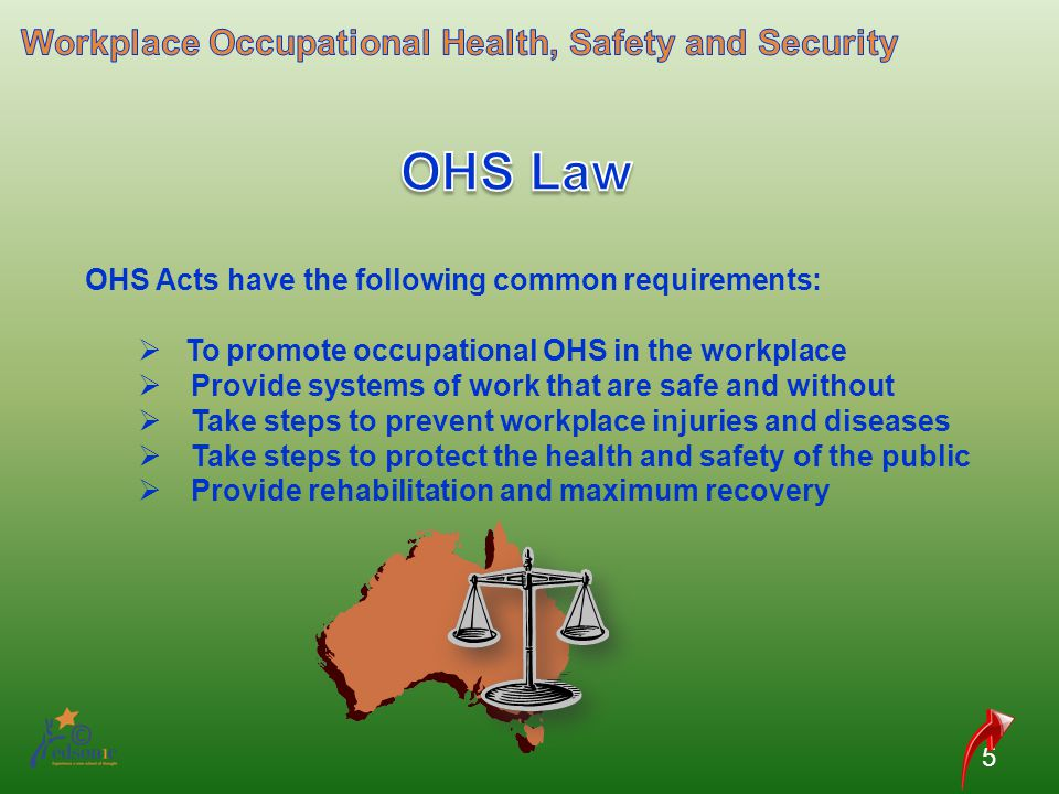 OHS Acts have the following common requirements: To promote occupational OHS in the workplace Provide systems of work that are safe and without Take s