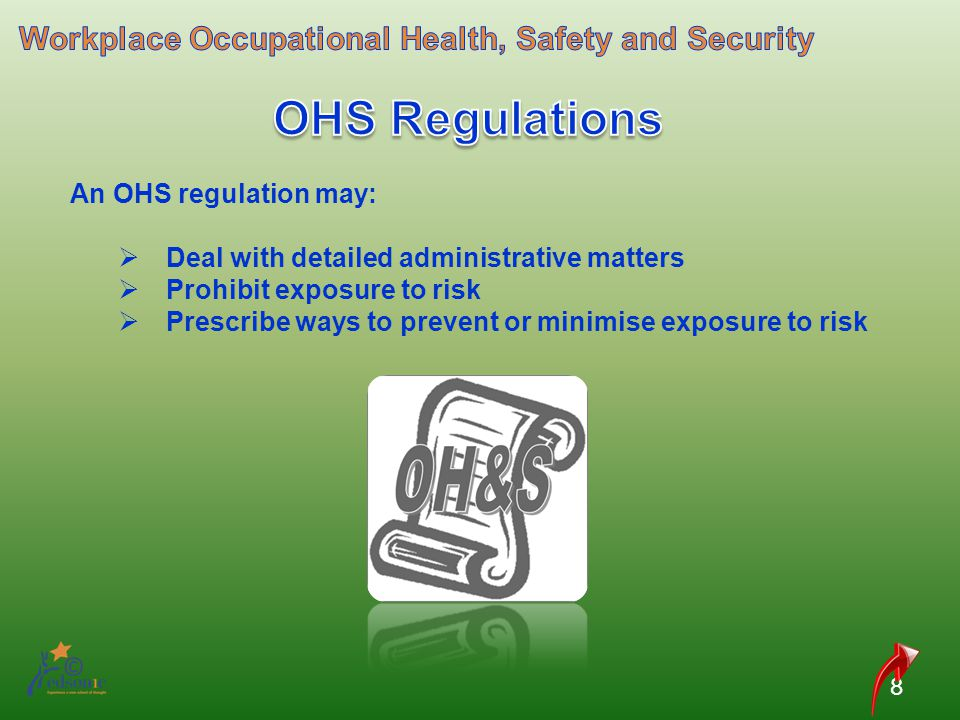 8 An OHS regulation may: Deal with detailed administrative matters Prohibit exposure to risk Prescribe ways to prevent or minimise exposure to risk